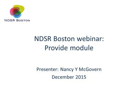 NDSR Boston webinar: Provide module Presenter: Nancy Y McGovern December 2015.