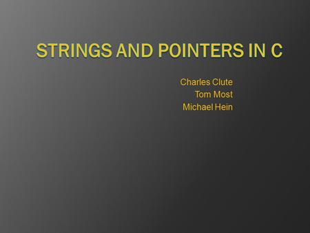 Charles Clute Tom Most Michael Hein. Strings in C  There is no String... But there's hope! Strings are character arrays char volume[6]; char volume[6]
