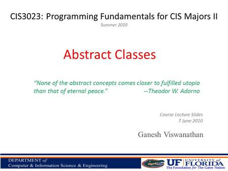 "CIS3023: Programming Fundamentals for CIS Majors II Summer 2010 Ganesh Viswanathan Abstract Classes Course Lecture Slides 7 June 2010 ""None of the abstract."