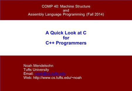 A Quick Look at C for C++ Programmers Noah Mendelsohn Tufts University   Web:  COMP.