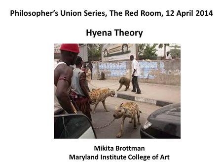 Philosopher's Union Series, The Red Room, 12 April 2014 Mikita Brottman Maryland Institute College of Art Hyena Theory.
