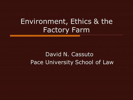 Environment, Ethics & the Factory Farm David N. Cassuto Pace University School of Law.