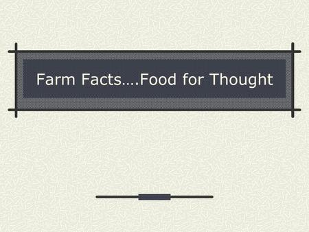 Farm Facts….Food for Thought. What is a billion? If you had 1 million dollars and had to spend $1,000 dollars every day, your money would run out in 1000.