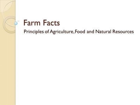 Farm Facts Principles of Agriculture, Food and Natural Resources.