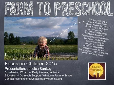 Focus on Children 2015 Presentation: Jessica Sankey Coordinator, Whatcom Early Learning Alliance Education & Outreach Support, Whatcom Farm to School Contact:
