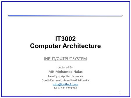 IT3002 Computer Architecture INPUT/OUTPUT SYSTEM Lectured By: MH Mohamed Nafas Faculty of Applied Sciences South Eastern University of Sri Lanka