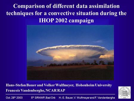 Oct. 28 th 2003 5 th SRNWP, Bad Orb H.-S. Bauer, V. Wulfmeyer and F. Vandenberghe Comparison of different data assimilation techniques for a convective.