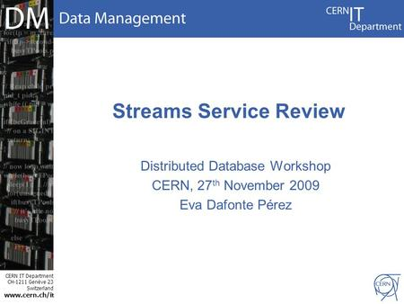 CERN IT Department CH-1211 Genève 23 Switzerland www.cern.ch/i t Streams Service Review Distributed Database Workshop CERN, 27 th November 2009 Eva Dafonte.