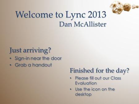 Welcome to Lync 2013 Dan McAllister Just arriving? Sign-in near the door Grab a handout Just arriving? Sign-in near the door Grab a handout Finished for.
