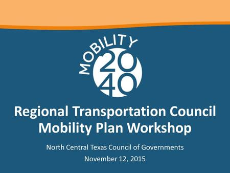 Regional Transportation Council Mobility Plan Workshop North Central Texas Council of Governments November 12, 2015.