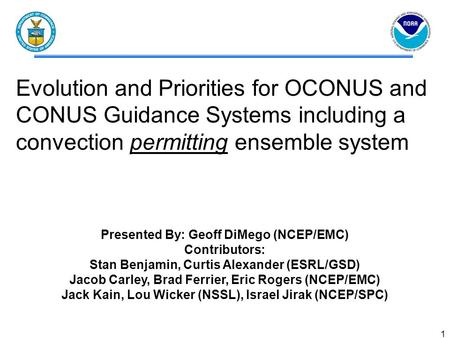 1 Evolution and Priorities for OCONUS and CONUS Guidance Systems including a convection permitting ensemble system Presented By: Geoff DiMego (NCEP/EMC)