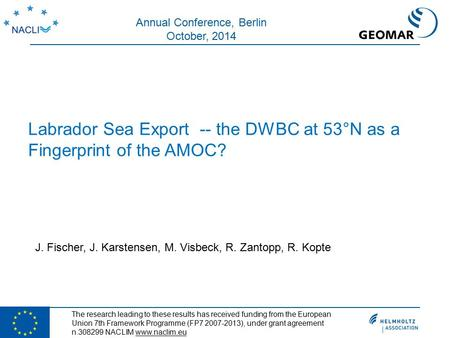 Labrador Sea Export -- the DWBC at 53°N as a Fingerprint of the AMOC? J. Fischer, J. Karstensen, M. Visbeck, R. Zantopp, R. Kopte Annual Conference, Berlin.