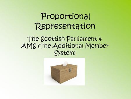 Proportional Representation The Scottish Parliament & AMS (The Additional Member System)