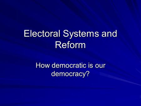 Electoral Systems and Reform How democratic is our democracy?