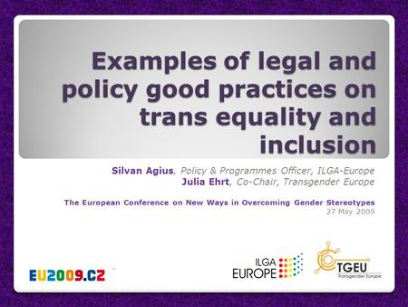 Examples of legal and policy good practices on trans equality and inclusion Silvan Agius, Policy & Programmes Officer, ILGA-Europe Julia Ehrt, Co-Chair,