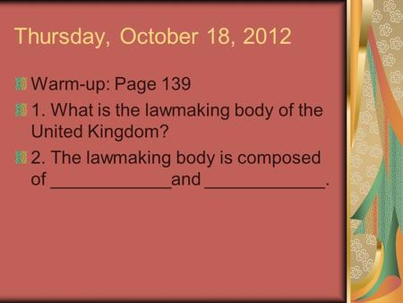 Thursday, October 18, 2012 Warm-up: Page 139 1. What is the lawmaking body of the United Kingdom? 2. The lawmaking body is composed of ____________and.