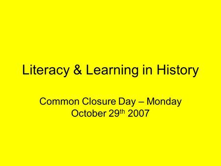 Literacy & Learning in History Common Closure Day – Monday October 29 th 2007.
