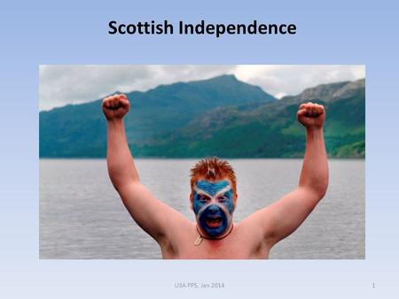 Scottish Independence U3A PPS, Jan 20141. Scottish Independence U3A PPS, Jan 20142 We will consider facts and data on: history population economy opinion.