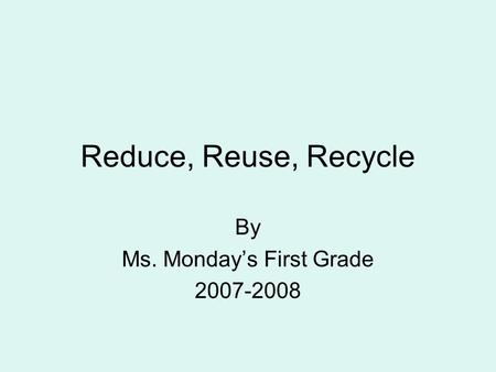 Reduce, Reuse, Recycle By Ms. Monday's First Grade 2007-2008.