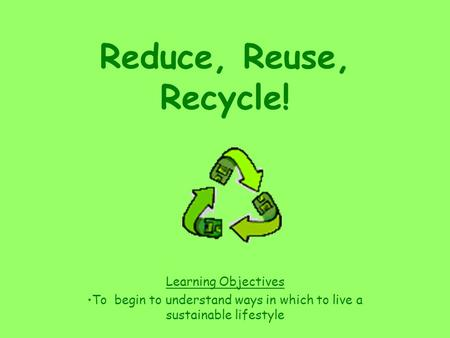 Reduce, Reuse, Recycle! Learning Objectives To begin to understand ways in which to live a sustainable lifestyle.