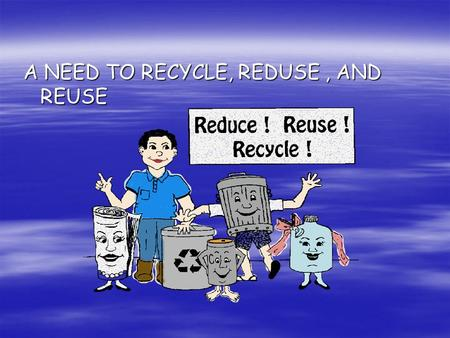 A NEED TO RECYCLE, REDUSE, AND REUSE. A NEED TO RECYCLE  WHAT DOES IT MEAN TO RECYCLE?  WHY SHOULD WE REUSE ITEMS?  WHAT DOES IT MEAN TO REDUCE? 