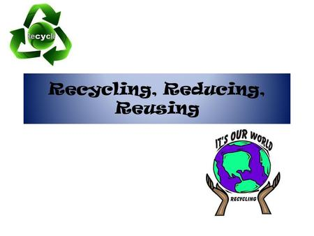 Recycling, Reducing, Reusing. PSA You should Reduce, Reuse, and Recycle.