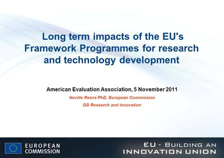 Long term impacts of the EU's Framework Programmes for research and technology development American Evaluation Association, 5 November 2011 Neville Reeve.