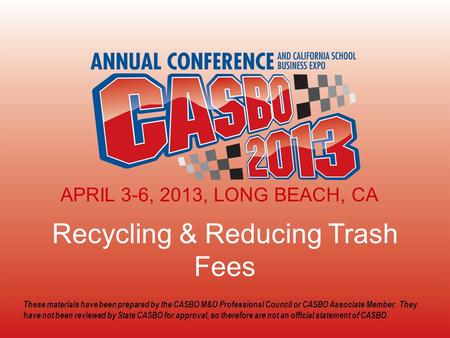 2013 CASBO ANNUAL CONFERENCE & SCHOOL BUSINESS EXPO Recycling & Reducing Trash Fees APRIL 3-6, 2013, LONG BEACH, CA These materials have been prepared.