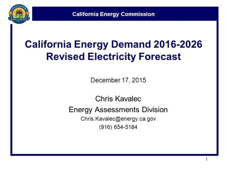 California Energy Commission California Energy Demand 2016-2026 Revised Electricity Forecast December 17, 2015 Chris Kavalec Energy Assessments Division.