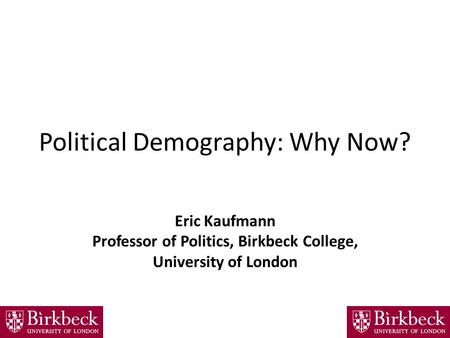 Political Demography: Why Now? Eric Kaufmann Professor of Politics, Birkbeck College, University of London.