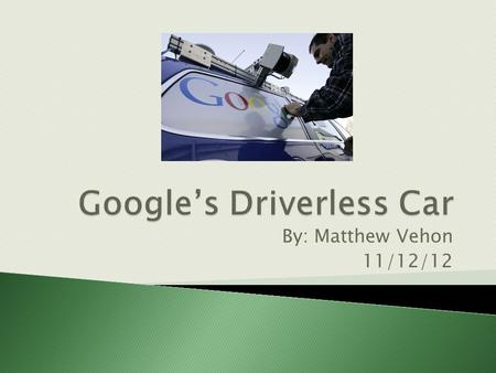 By: Matthew Vehon 11/12/12.  Developed by Sebastian Thrun, co-inventor of Google Street View  Won a Department of Defense driverless car challenge in.