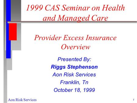 1 Aon Risk Services 1999 CAS Seminar on Health and Managed Care Provider Excess Insurance Overview Presented By: Riggs Stephenson Aon Risk Services Franklin,