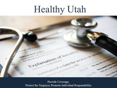Healthy Utah Provide Coverage, Protect the Taxpayer, Promote Individual Responsibility.