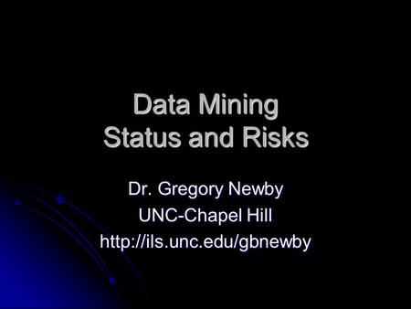 Data Mining Status and Risks Dr. Gregory Newby UNC-Chapel Hill