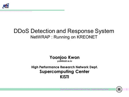 High Performance Research Network Dept. / Supercomputing Center 1 DDoS Detection and Response System NetWRAP : Running on KREONET Yoonjoo Kwon