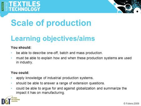 © Folens 2009 Learning objectives/aims You should: be able to describe one-off, batch and mass production. must be able to explain how and when these production.