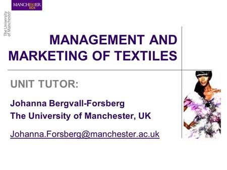 MANAGEMENT AND MARKETING OF TEXTILES UNIT TUTOR: Johanna Bergvall-Forsberg The University of Manchester, UK