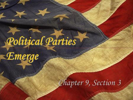Political Parties Emerge Chapter 9, Section 3. A Distrust of Political Parties When George Washington took office in 1789 there were no political parties.