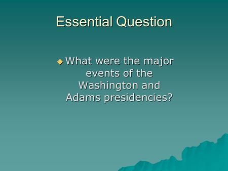 Essential Question  What were the major events of the Washington and Adams presidencies?