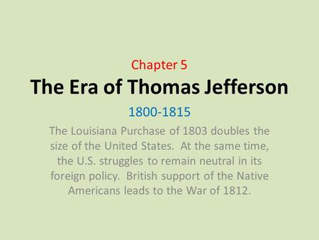 Chapter 5 The Era of Thomas Jefferson 1800-1815 The Louisiana Purchase of 1803 doubles the size of the United States. At the same time, the U.S. struggles.