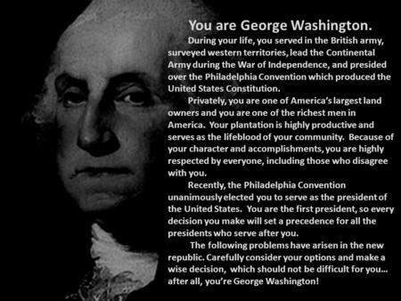 You are George Washington. During your life, you served in the British army, surveyed western territories, lead the Continental Army during the War of.
