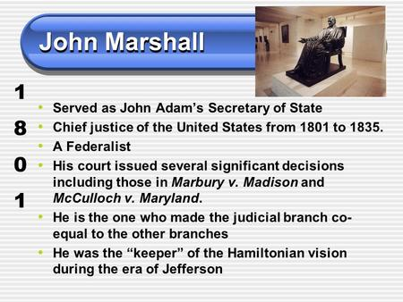 John Marshall Served as John Adam's Secretary of State Chief justice of the United States from 1801 to 1835. A Federalist His court issued several significant.