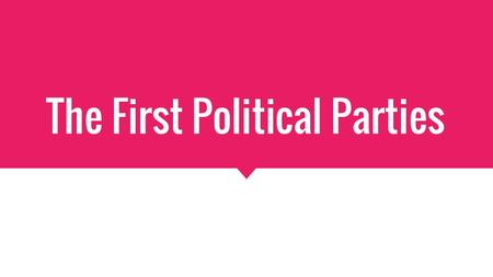 The First Political Parties. Parties in the United States  An organized group of people with similar political ideas.  The first political parties were.