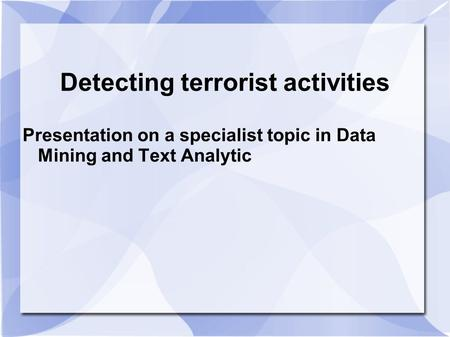 Detecting terrorist activities Presentation on a specialist topic in Data Mining and Text Analytic.