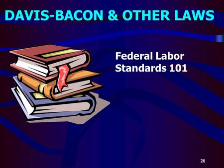 26 DAVIS-BACON & OTHER LAWS Federal Labor Standards 101.