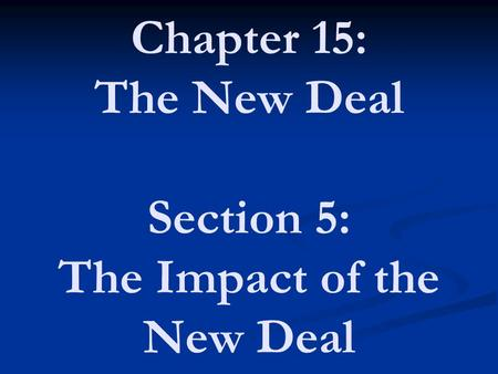 Chapter 15: The New Deal Section 5: The Impact of the New Deal.