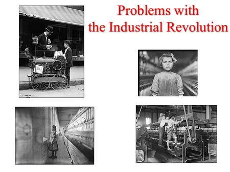 Problems with the Industrial Revolution Problems with the Industrial Revolution.