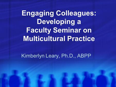 Engaging Colleagues: Developing a Faculty Seminar on Multicultural Practice Kimberlyn Leary, Ph.D., ABPP.