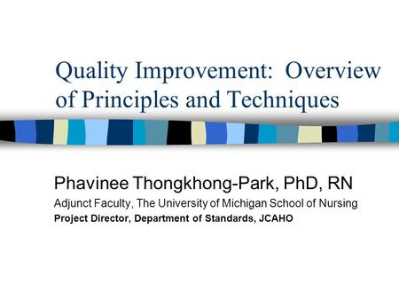 Quality Improvement: Overview of Principles and Techniques Phavinee Thongkhong-Park, PhD, RN Adjunct Faculty, The University of Michigan School of Nursing.