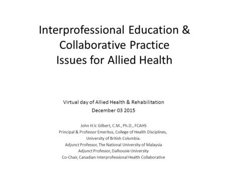Interprofessional Education & Collaborative Practice Issues for Allied Health Virtual day of Allied Health & Rehabilitation December 03 2015 John H.V.